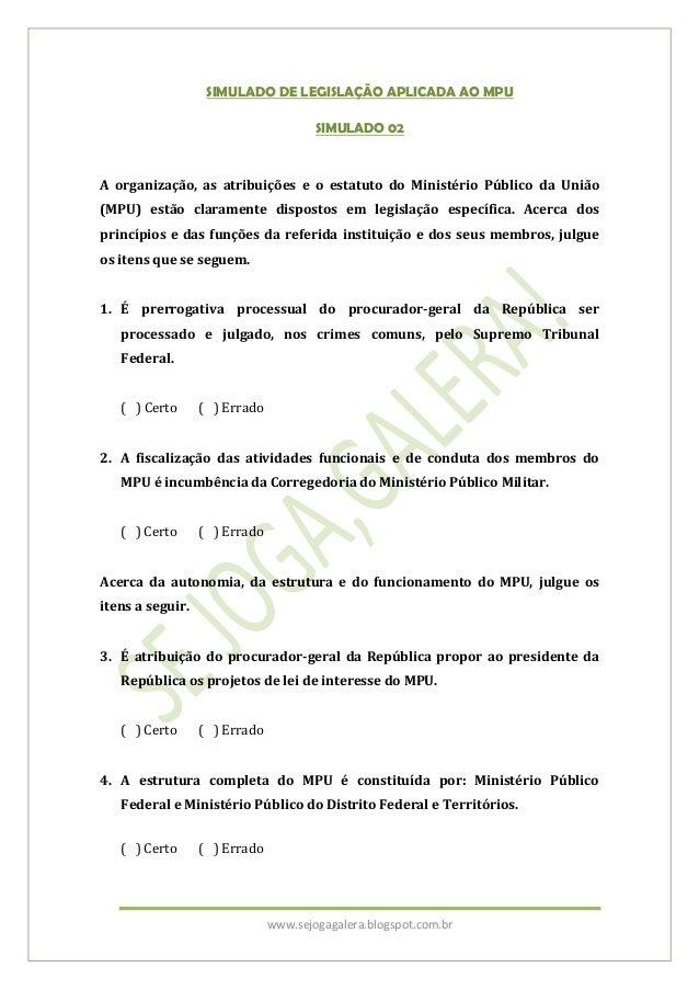 www.sejogagalera.blogspot.com.brSIMULADO DE LEGISLAÇÃO APLICADA AO MPUSIMULADO 02A organização, as atribuições e o estatut...