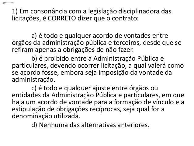 1) Em consonância com a legislação disciplinadora das  licitações, é CORRETO dizer que o contrato:  a) é todo e qualquer a...