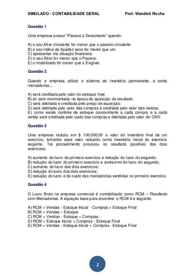 """SIMULADO - CONTABILIDADE GERAL Prof. Wandick Rocha  1  Questão 1  Uma empresa possui """"Passivo a Descoberto"""" quando:  A) o ..."""
