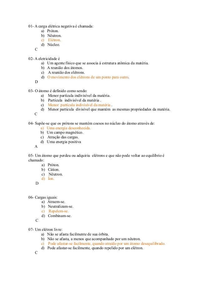01- A carga elétrica negativa é chamada: a) Próton. b) Nêutron. c) Elétron. d) Núcleo. C 02- A eletricidade é a) Um agente...