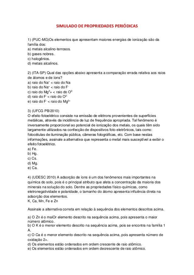 SIMULADO DE PROPRIEDADES PERIÓDICAS  1) (PUC-MG)Os elementos que apresentam maiores energias de ionização são da família d...