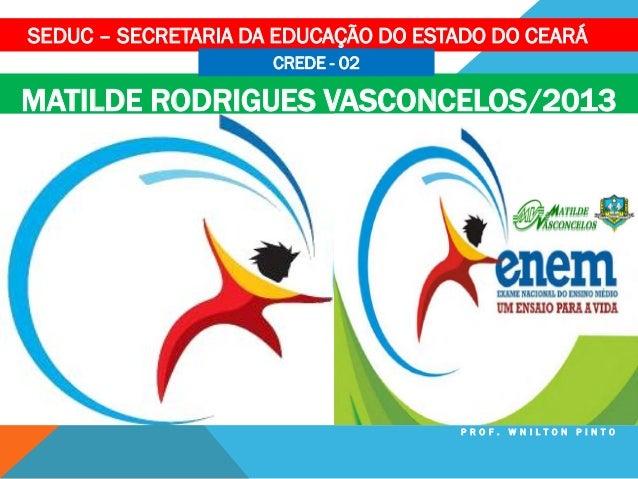 SEDUC – SECRETARIA DA EDUCAÇÃO DO ESTADO DO CEARÁ CREDE - 02  MATILDE RODRIGUES VASCONCELOS/2013  PROF. WNILTON PINTO
