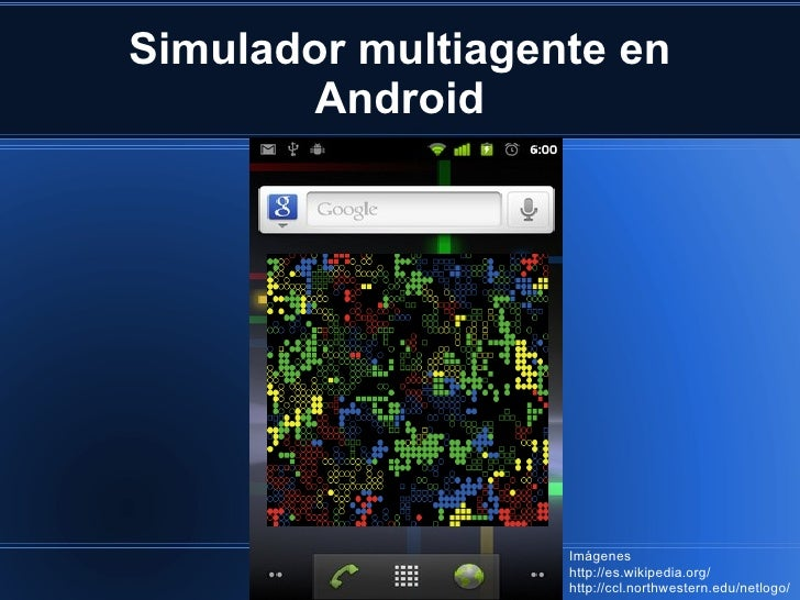 Simulador multiagente en Android Imágenes http://es.wikipedia.org/ http://ccl.northwestern.edu/netlogo/
