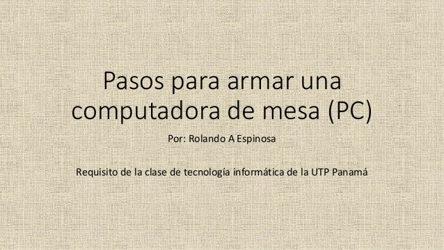 Pasos para armar una computadora de mesa (PC) Por: Rolando A Espinosa Requisito de la clase de tecnología informática de l...