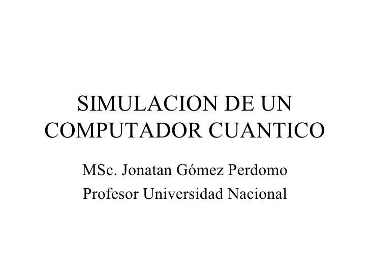 SIMULACION DE UNCOMPUTADOR CUANTICO  MSc. Jonatan Gómez Perdomo  Profesor Universidad Nacional