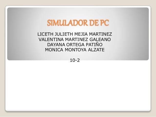 SIMULADOR DE PC LICETH JULIETH MEJIA MARTINEZ VALENTINA MARTINEZ GALEANO DAYANA ORTEGA PATIÑO MONICA MONTOYA ALZATE 10-2