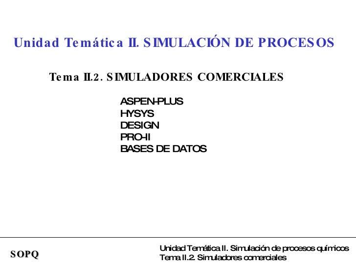 SOPQ Unidad Temática II. SIMULACIÓN DE PROCESOS Tema II.2. SIMULADORES COMERCIALES ASPEN-PLUS HYSYS DESIGN PRO-II BASES DE...