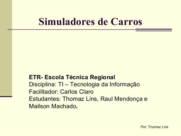 Simuladores de CarrosETR- Escola Técnica RegionalDisciplina: TI – Tecnologia da InformaçãoFacilitador: Carlos ClaroEstudan...