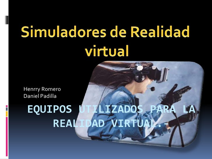 Henrry RomeroDaniel Padilla EQUIPOS UTILIZADOS PARA LA     REALIDAD VIRTUAL.-