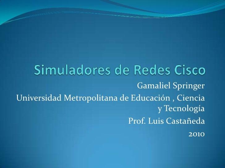 Simuladores de Redes Cisco <br />Gamaliel Springer<br />Universidad Metropolitana de Educación , Ciencia y Tecnología<br /...