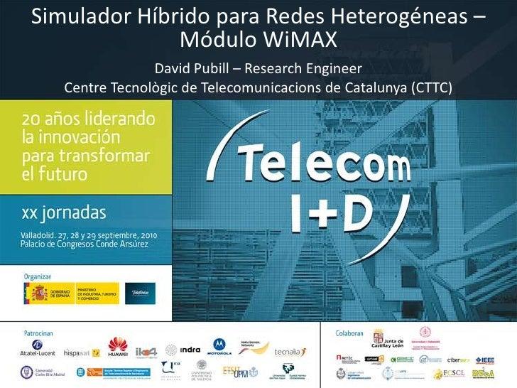 Simulador Híbrido para Redes Heterogéneas – Módulo WiMAX<br />David Pubill – ResearchEngineer<br />Centre Tecnològic de Te...