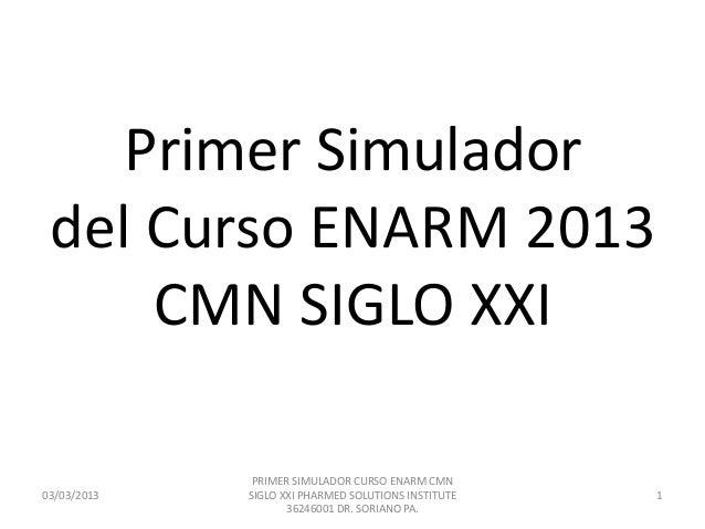 Primer Simulador del Curso ENARM 2013     CMN SIGLO XXI              PRIMER SIMULADOR CURSO ENARM CMN03/03/2013   SIGLO XX...