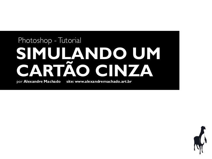Photoshop - TutorialSIMULANDO UMCARTÃO CINZApor Alexandre Machado   site: www.alexandremachado.art.br