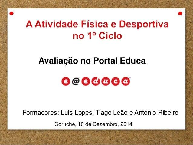 Avaliação no Portal Educa  Formadores: Luís Lopes, Tiago Leão e António Ribeiro  Coruche, 10 de Dezembro, 2014