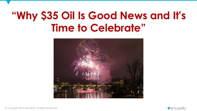 "© Copyright 2015 Simularity. All Rights Reserved ""Why $35 Oil Is Good News and It's Time to Celebrate"""