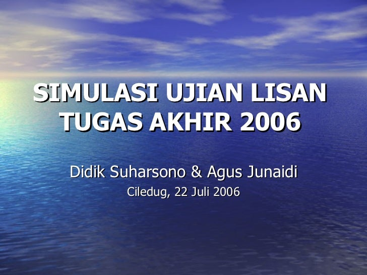 SIMULASI UJIAN LISAN  TUGAS AKHIR 2006  Didik Suharsono & Agus Junaidi Ciledug, 22 Juli 2006