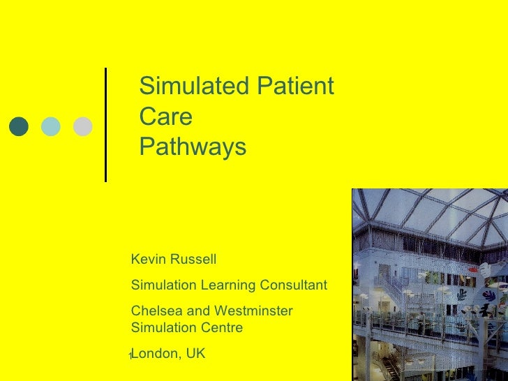Simulated Patient Care Pathways Kevin Russell Simulation Learning Consultant Chelsea and Westminster Simulation Centre Lon...