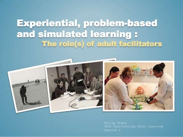 Experiential, problem-basedand simulated learning :    The role(s) of adult facilitators                     Philip Viana ...