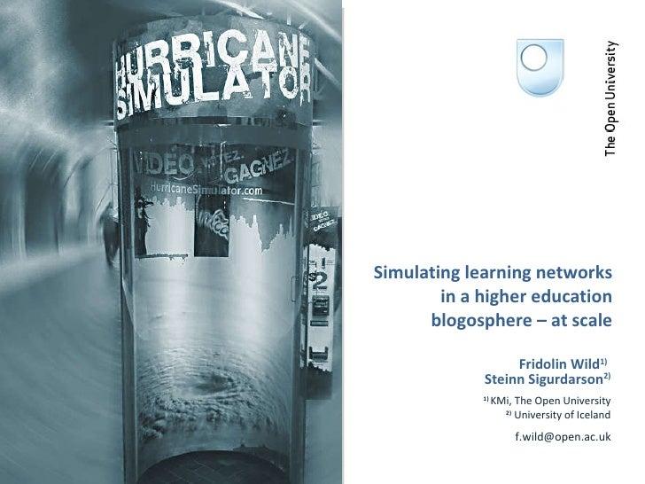 Simulating learning networks in a higher education blogosphere – at scale Fridolin Wild 1)   Steinn Sigurdarson 2) 1)  KMi...