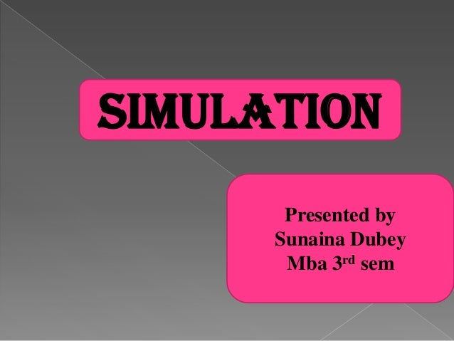 SIMULATION       Presented by      Sunaina Dubey       Mba 3rd sem