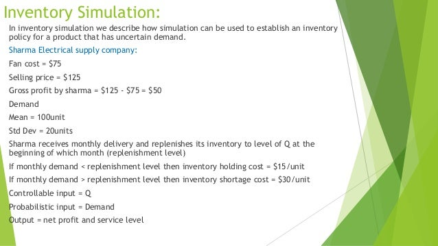 Inventory Simulation: In inventory simulation we describe how simulation can be used to establish an inventory policy for ...