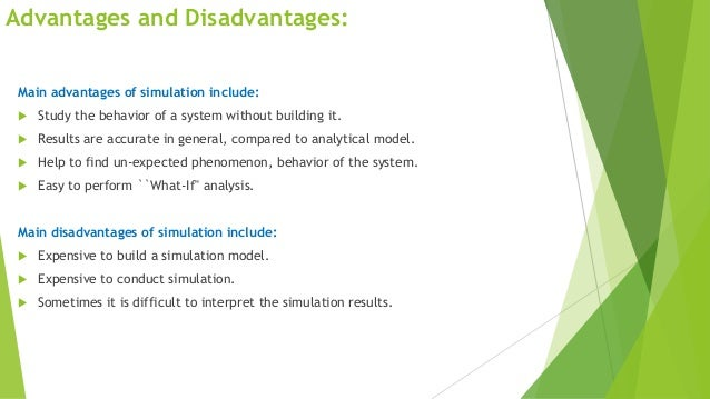 Advantages and Disadvantages: Main advantages of simulation include:   Study the behavior of a system without building it...