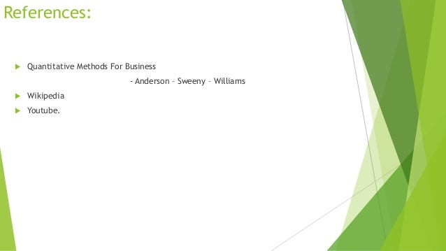 References:   Quantitative Methods For Business - Anderson – Sweeny – Williams    Wikipedia    Youtube.