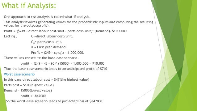 What if Analysis: One approach to risk analysis is called what-if analysis. This analysis involves generating values for t...