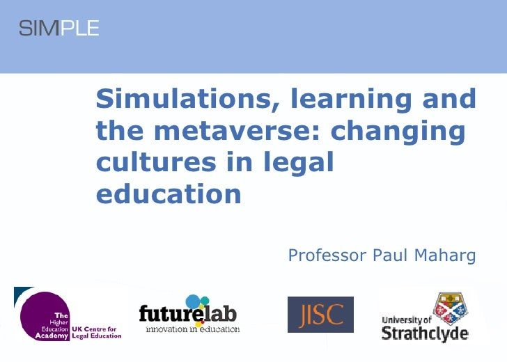 Simulations, learning and the metaverse: changing cultures in legal education Professor Paul Maharg