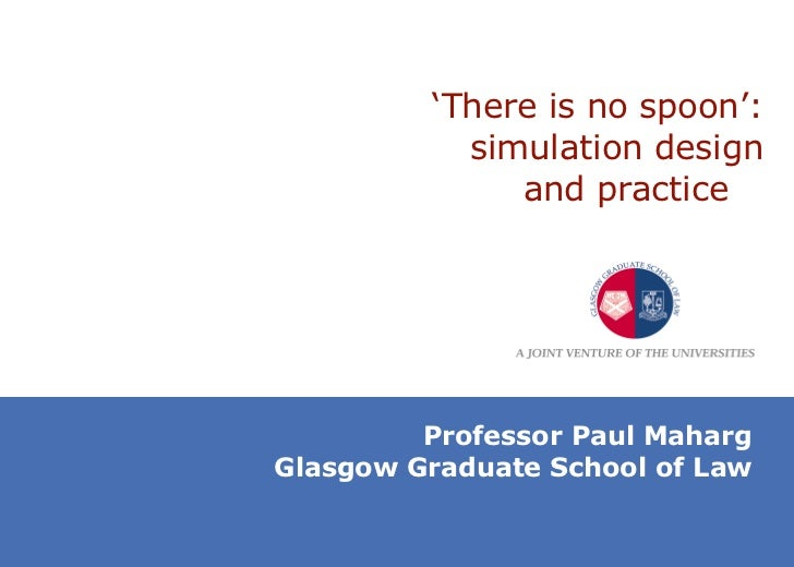 ' There is no spoon': simulation design and practice  Professor Paul Maharg Glasgow Graduate School of Law