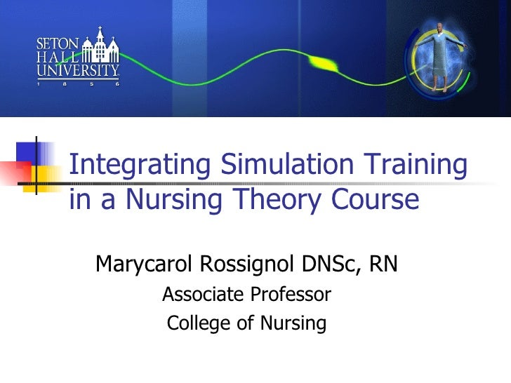 Integrating Simulation Training in a Nursing Theory Course  Marycarol Rossignol DNSc, RN Associate Professor College of Nu...