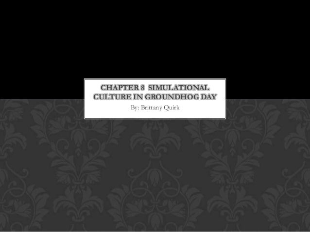 CHAPTER 8 SIMULATIONAL CULTURE IN GROUNDHOG DAY By: Brittany Quirk