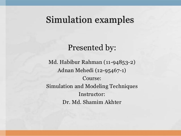 Simulation examples Presented by: Md. Habibur Rahman (11-94853-2) Adnan Mehedi (12-95467-1) Course: Simulation and Modelin...