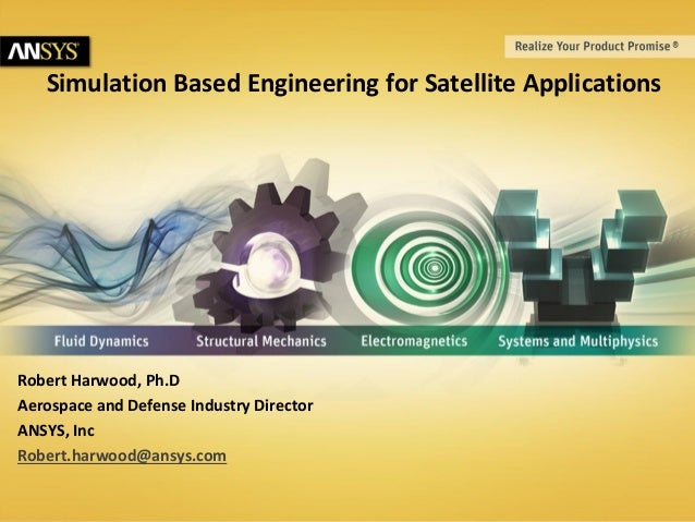 Simulation Based Engineering for Satellite Applications  Robert Harwood, Ph.D Aerospace and Defense Industry Director ANSY...