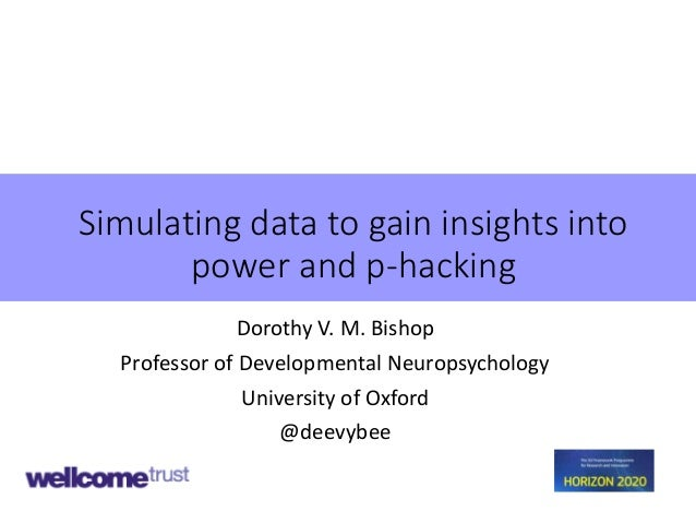 Simulating data to gain insights into power and p-hacking Dorothy V. M. Bishop Professor of Developmental Neuropsychology ...