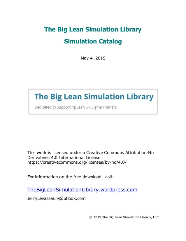 The Big Lean Simulation Library Simulation Catalog May 4, 2015 This work is licensed under a Creative Commons Attribution-...