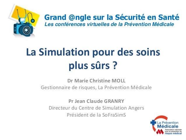 La Simulation pour des soins plus sûrs ? Dr Marie Christine MOLL Gestionnaire de risques, La Prévention Médicale Pr Jean C...
