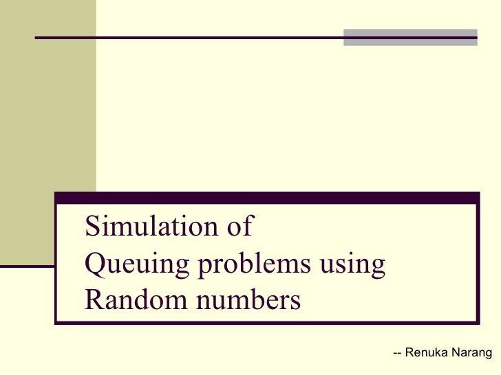 Simulation of  Queuing problems using  Random numbers -- Renuka Narang