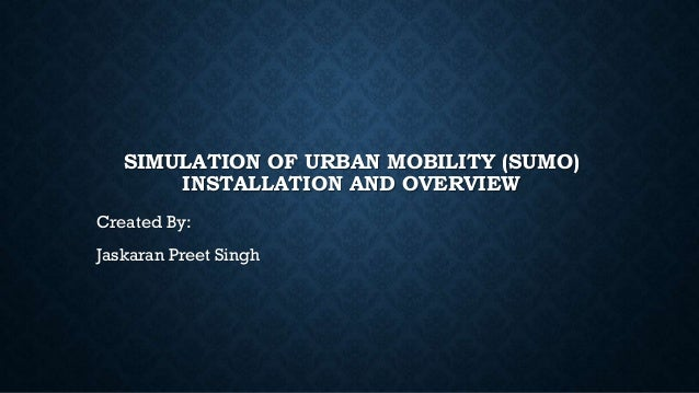 SIMULATION OF URBAN MOBILITY (SUMO) INSTALLATION AND OVERVIEW Created By: Jaskaran Preet Singh
