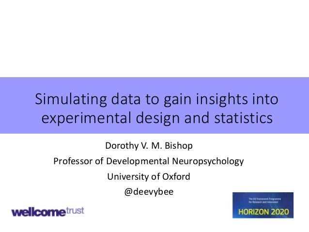 Simulating data to gain insights into experimental design and statistics Dorothy V. M. Bishop Professor of Developmental N...