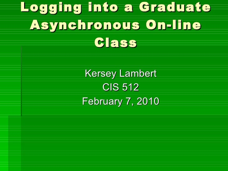 Logging into a Graduate Asynchronous On-line Class <ul><li>Kersey Lambert </li></ul><ul><li>CIS 512 </li></ul><ul><li>Febr...