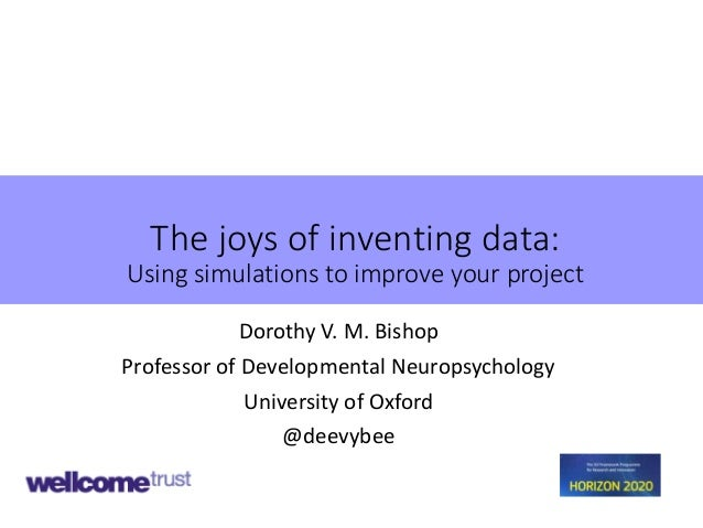 The joys of inventing data: Using simulations to improve your project Dorothy V. M. Bishop Professor of Developmental Neur...