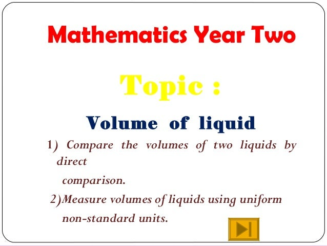 Mathematics Year Two Topic : Volume of liquid 1) Compare the volumes of two liquids by direct comparison. 2)Measure volume...