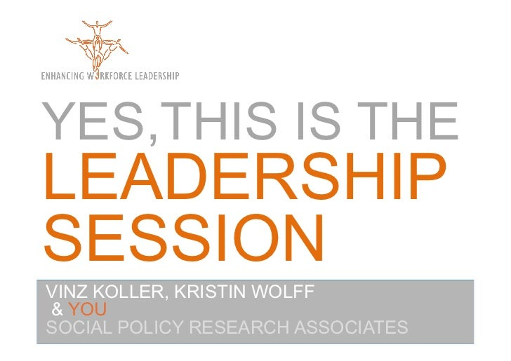 YES,THIS IS THELEADERSHIPSESSIONVINZ KOLLER, KRISTIN WOLFF& YOUSOCIAL POLICY RESEARCH ASSOCIATES