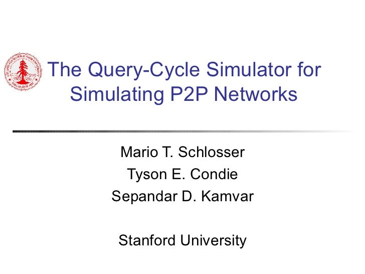 The Query-Cycle Simulator for Simulating P2P Networks Mario T. Schlosser Tyson E. Condie Sepandar D. Kamvar Stanford Unive...