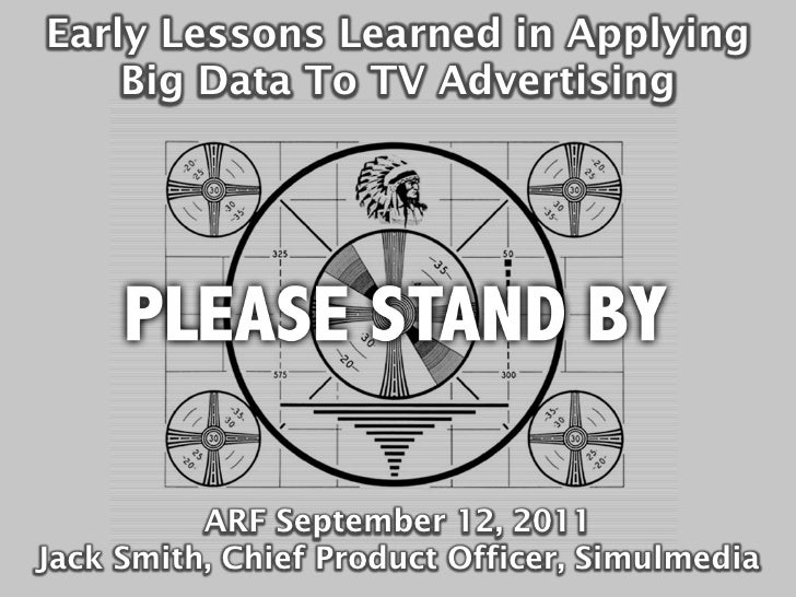 Early Lessons Learned in Applying    Big Data To TV Advertising          ARF September 12, 2011Jack Smith, Chief Product O...