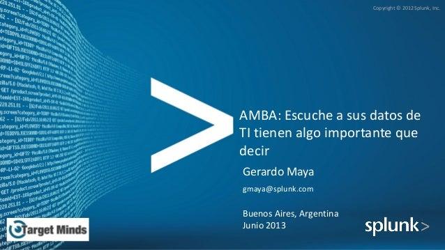 Copyright © 2012 Splunk, Inc. AMBA: Escuche a sus datos de TI tienen algo importante que decir Gerardo Maya gmaya@splunk.c...