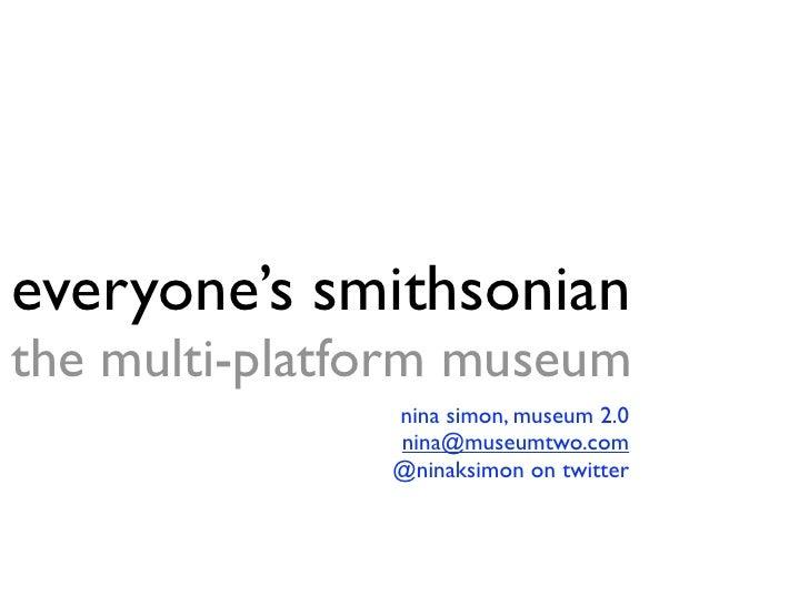 everyone's smithsonian the multi-platform museum                nina simon, museum 2.0                nina@museumtwo.com  ...