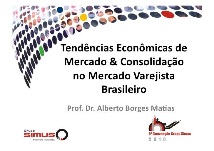 Tendências Econômicas de  Mercado & Consolidação   no Mercado Varejista         Brasileiro   Prof. Dr. Albert...