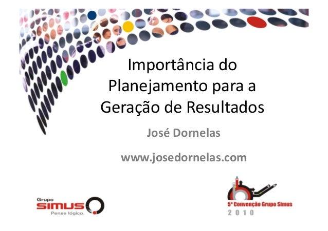 Importância do  Planejamento para a  Geração de Resultados  José Dornelas  www.josedornelas.com